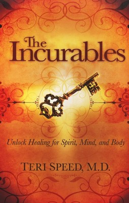 The Incurables: Unlock Healing for Spirit, Mind, and Body  -     By: Teri Speed