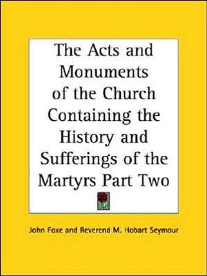 The Acts and Monuments of the Church Containing the  History and Sufferings of the Martyrs Part Two  -     By: John Foxe, M. Hobart Seymour