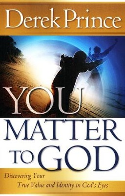 You Matter to God: Discovering Your True Value and Identity in God's Eyes  -     By: Derek Prince