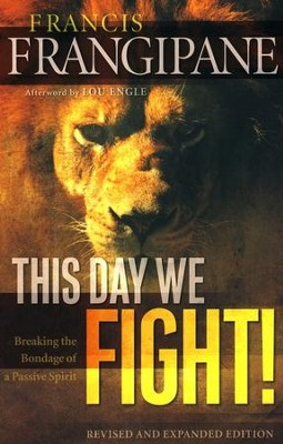 This Day We Fight! Revised and Expanded Edition: Breaking the Bondage of a Passive Spirit  -     By: Francis Frangipane