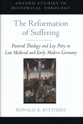 The Reformation of Suffering: Pastoral Theology and Lay Piety in Late Medieval and Early Modern Germany  -     By: Ronald K. Rittgers
