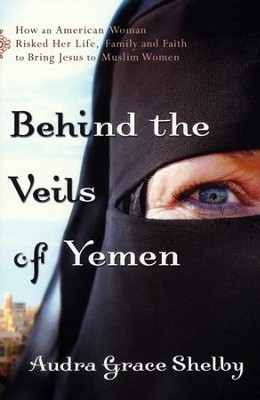 Behind the Veils of Yemen: How an American Woman Risked Her Life, Family, and Faith to Bring Jesus to Muslim Women  -     By: Audra Grace Shelby