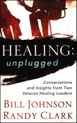 Healing Unplugged: Conversations and Insights from Two Veteran Healing Leaders  -     By: Bill Johnson, Randy Clark