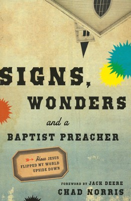 Signs, Wonders and a Baptist Preacher: How Jesus Flipped My World Upside Down  -     By: Chad Norris