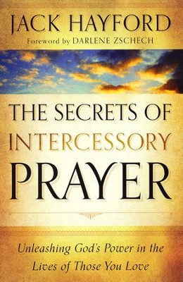 The Secrets of Intercessory Prayer: Unleashing God's Power in the Lives of Those You Love  -     By: Jack Hayford