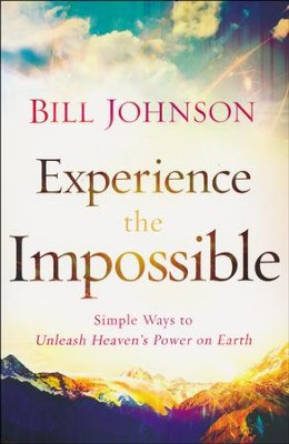 Experience the Impossible: Simple Ways to Unleash Heaven's Power on Earth  -     By: Bill Johnson