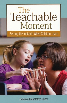 The Teachable Moment: Seizing the Instants When Children Learn  -     By: Rebecca Branstetter