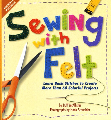 Sewing With Felt: Learn Basic Stitches to Create More than 60 Colorful Projects  -     By: Buff McAllister