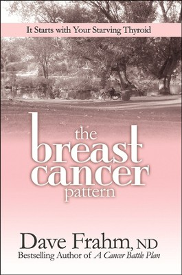The Breast Cancer Pattern: It Starts With Your Starving Thyroid  -     By: Dave Frahm