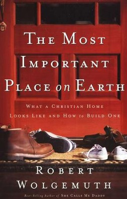 The Most Important Place on Earth: What a Christian Home Looks Like and How to Build One  -     By: Robert Wolgemuth