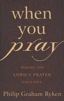 When You Pray: Making the Lord's Prayer Your Own  -     By: Philip Graham Ryken