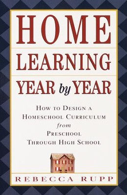 Home Learning Year by Year: How to Design a Homeschool Curriculum from Preschool Through High School  -     By: Rebecca Rupp