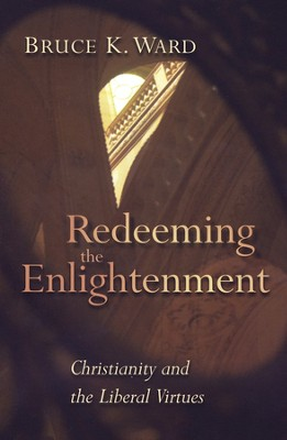 Redeeming the Enlightenment: Christianity and the Liberal Virtues  -     By: Bruce Ward