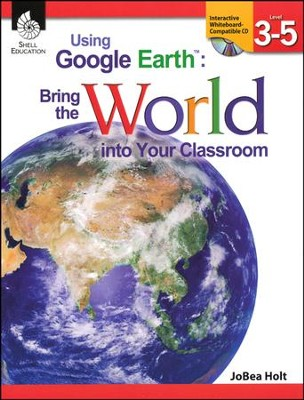 Using Google Earth: Bring the World into Your Classroom Grades 3-5  -     By: JoBea Holt