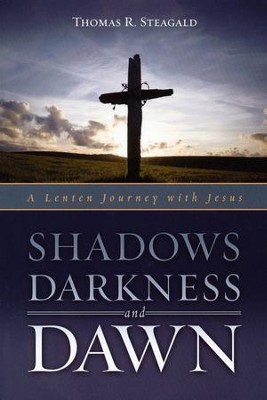 Shadows Darkness and Dawn: A Lenten Journey with Jesus  -     By: Thomas R. Steagald