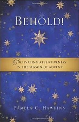Behold! Cultivating Attentiveness in the Season of Advent  -     By: Pamela C. Hawkins