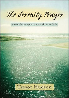 The Serenity Prayer: A Simple Prayer to Enrich Your Life  -     By: Trevor Hudson