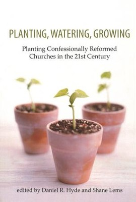 Planting, Watering, Growing: Planting Confessionally Reformed Churches in the 21st Century  -     By: Daniel R. Hyde, Shane Lems