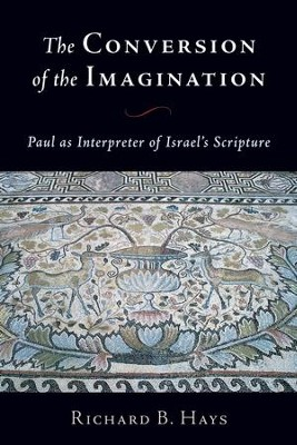 The Conversion of the Imagination: Paul As Interpreter of Israel's Scripture  -     By: Richard B. Hays
