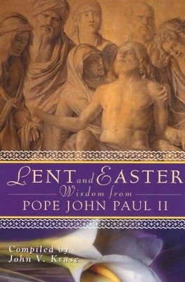 Lent and Easter Wisdom from Pope John Paul II   -     By: John V. Cruse