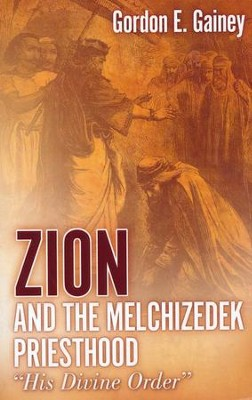 Zion and the Melchizedek Priesthood  -     By: Gordon E. Gainey