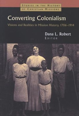 Converting Colonialism: Visions and Realities in Mission History, 1706-1914  -