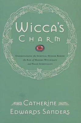 Wicca's Charm: Understanding the Spiritual Hunger Behind the Rise of Modern Witchcraft   -     By: Catherine Edwards Sanders
