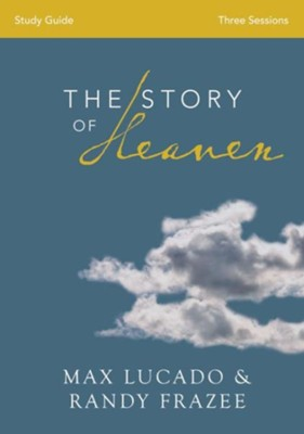 The Story of Heaven Study Guide: Exploring the Hope and Promise of Eternity  -     By: Max Lucado, Randy Frazee