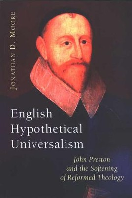 English Hypothetical Universalism: John Preston and the Softening of Reformed Theology  -     By: Jonathan D. Moore