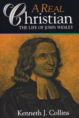 A Real Christian: The Life of John Wesley   -     By: Kenneth J. Collins
