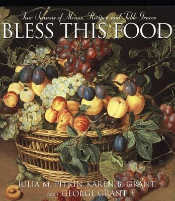 Bless This Food: Four Seasons of Menus, Recipes, and Table Graces  -     By: Julie Pitkin, Karen Grant, George Grant