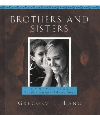 Brothers And Sisters: 100 Reasons Our Relationship Is Like No Other  -     By: Gregory E. Lang