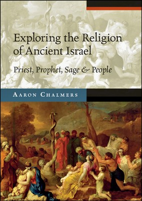 Exploring the Religion of Ancient Israel: Priest, Prophet, Sage & People  -     By: Aaron Chalmers