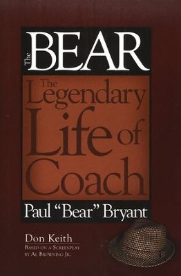 The Bear: The Legendary Life of Coach Paul Bear Bryant  -     By: Don Keith