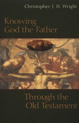Knowing God the Father Through the Old Testament  -     By: Christopher J.H. Wright