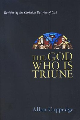 The God Who Is Triune: Revisioning the Christian Doctrine of God  -     By: Allan Coppedge