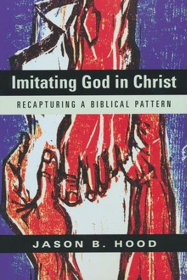 Imitating God in Christ: Recapturing a Biblical Pattern  -     By: Jason B. Hood