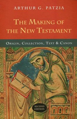 The Making of the New Testament: Origin, Collection, Text & Canon  -     By: Arthur G. Patzia
