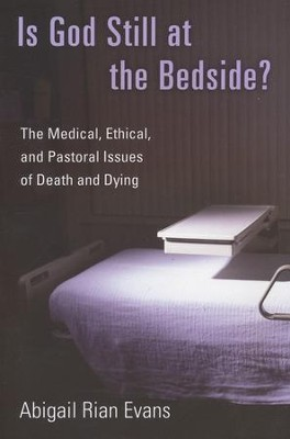 Is God Still at the Bedside? The Medical, Ethical, and Pastoral Issues of Death and Dying  -     By: Abigail Rian Evans