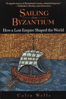 Sailing from Byzantium: How a Lost Empire Shaped the World  -     By: Colin Wells