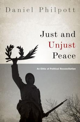 Just and Unjust Peace: An Ethic of Political Reconciliation  -     By: Daniel Philpott