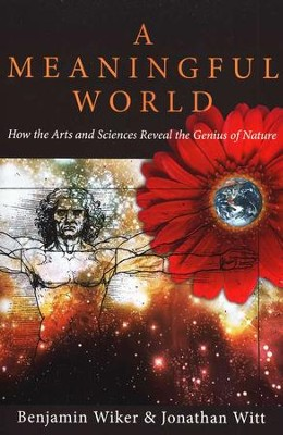 A Meaningful World: How the Arts and Sciences Reveal the Genius of Nature  -     By: Benjamin Wiker, Jonathan Witt