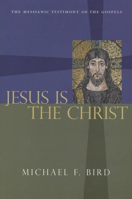 Jesus Is the Christ: The Messianic Testimony of the Gospels  -     By: Michael F. Bird