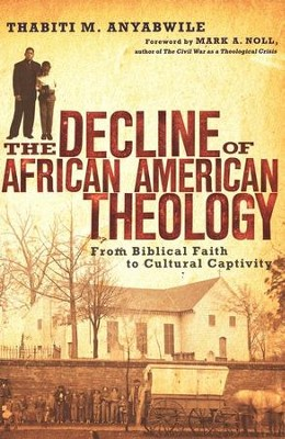 The Decline of African American Theology: From Biblical Faith to Cultural Captivity  -     By: Thabiti M. Anyabwile, Mark A. Noll