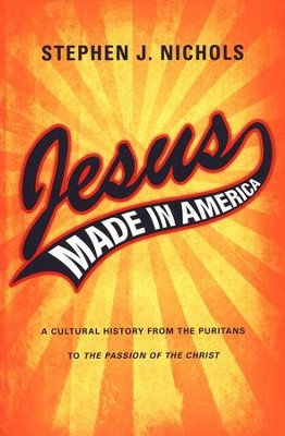 Jesus Made in America: A Cultural History from the Puritans to The Passion of the Christ  -     By: Stephen J. Nichols