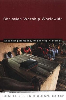 Christian Worship Worldwide: Expanding Horizons, Deepening Practices  -     Edited By: Charles E. Farhadian     By: Edited by Charles E. Farhadian