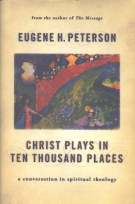 Christ Plays in Ten Thousand Places: A Conversation in Spiritual Theology  -     By: Eugene H. Peterson