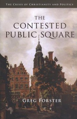 The Contested Public Square: The Crisis of Christianity and Politics  -     By: Greg Forster