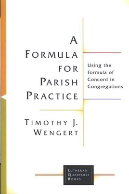 A Formula for Parish Practice: Using the Formula of Concord in Congregations  -     By: Timothy J. Wengert