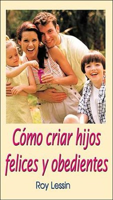 Como Criar Hijos Felices y Obedientes, How to be Parents of Happy and Obedient Children  -     By: Roy Lessin